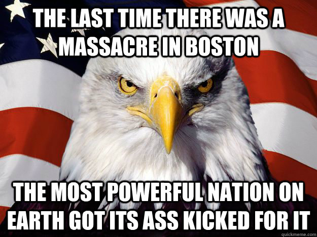 the last time there was a massacre in boston the most powerful nation on earth got its ass kicked for it - the last time there was a massacre in boston the most powerful nation on earth got its ass kicked for it  One-up America