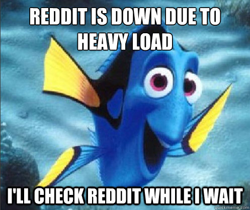 reddit is down due to heavy load i'll check reddit while i wait - reddit is down due to heavy load i'll check reddit while i wait  optimistic dory
