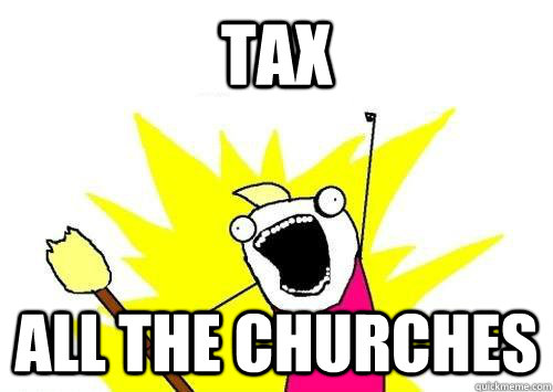 TAX ALL THE CHURCHES  x all the y