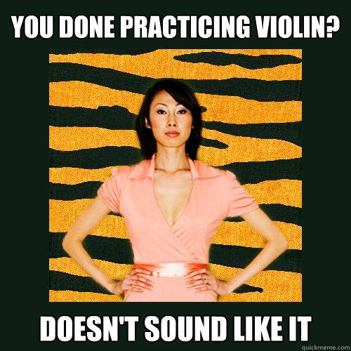 You done practicing violin? Doesn't sound like it