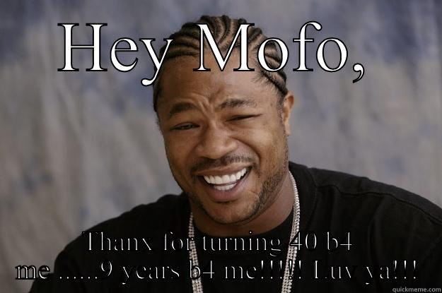 40th bday - HEY MOFO, THANX FOR TURNING 40 B4 ME ......9 YEARS B4 ME!!!!! LUV YA!!! Xzibit meme