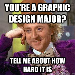 You're a graphic design major? Tell me about how hard it is - You're a graphic design major? Tell me about how hard it is  Condescending Wonka