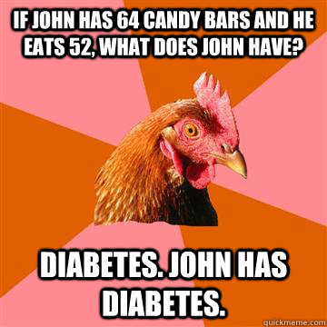 if john has 64 candy bars and he eats 52, what does john have? Diabetes. john has diabetes.  Anti-Joke Chicken