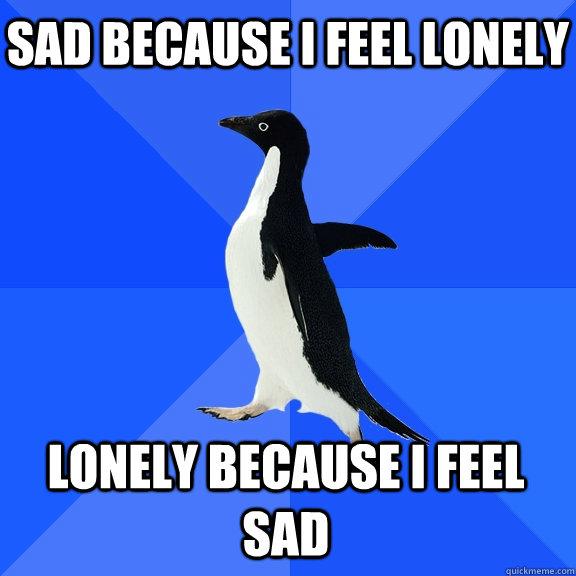 Sad because i feel lonely Lonely because I feel sad - Sad because i feel lonely Lonely because I feel sad  Socially Awkward Penguin