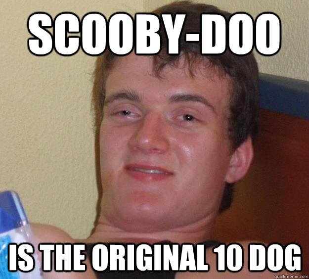 Scooby-doo is the original 10 dog - Scooby-doo is the original 10 dog  10 Guy