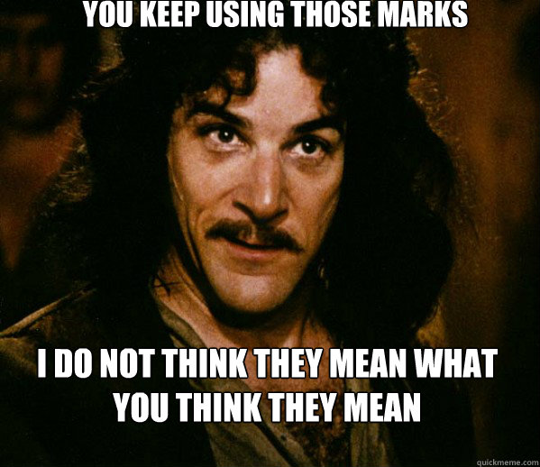 You keep using those marks i do not think they mean what you think they mean