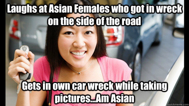 Laughs at Asian Females who got in wreck on the side of the road Gets in own car wreck while taking pictures...Am Asian  Female Asian Driver