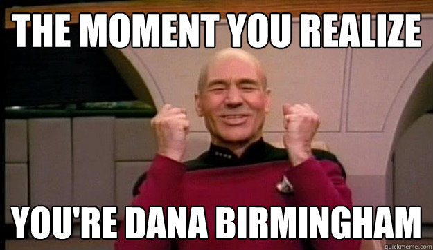 The Moment You Realize You're Dana Birmingham