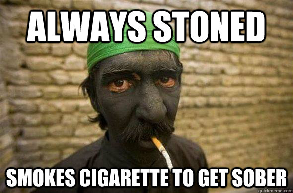 Always stoned smokes cigarette to get sober