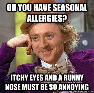 oh you have seasonal allergies? itchy eyes and a runny nose must be so annoying - oh you have seasonal allergies? itchy eyes and a runny nose must be so annoying  Misc