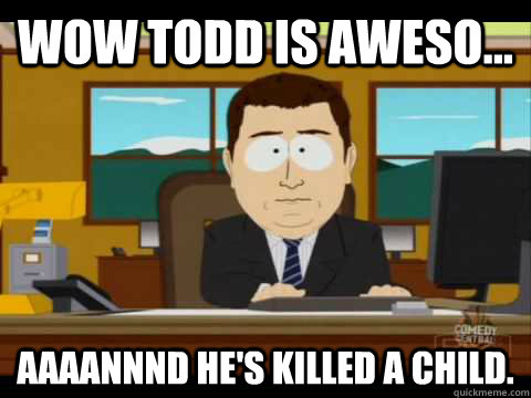 Wow Todd is Aweso... Aaaannnd he's killed a child. - Wow Todd is Aweso... Aaaannnd he's killed a child.  Aaand its gone