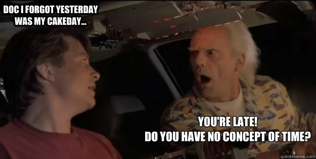You're late!  Do you have no concept of time? Doc I forgot yesterday was my cakeday... - You're late!  Do you have no concept of time? Doc I forgot yesterday was my cakeday...  Back To The Future Doc Brown