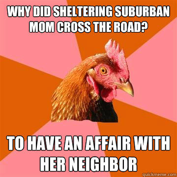 Why did Sheltering Suburban Mom cross the road? to have an affair with her neighbor - Why did Sheltering Suburban Mom cross the road? to have an affair with her neighbor  Anti-Joke Chicken