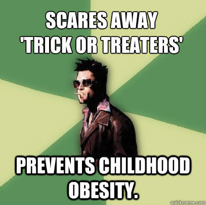 Scares away 'trick or treaters' Prevents childhood obesity.  Helpful Tyler Durden