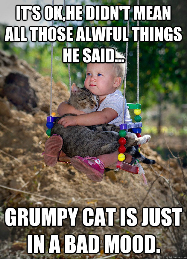 It's OK,he didn't mean all those alwful things he said... Grumpy cat is just in a bad mood.  - It's OK,he didn't mean all those alwful things he said... Grumpy cat is just in a bad mood.   Someday