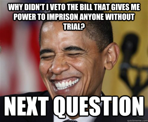 why didn't i veto the bill that gives me power to imprison anyone without trial? NEXT question  Scumbag Obama