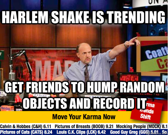 harlem shake is trending get friends to hump random objects and record it - harlem shake is trending get friends to hump random objects and record it  Mad Karma with Jim Cramer
