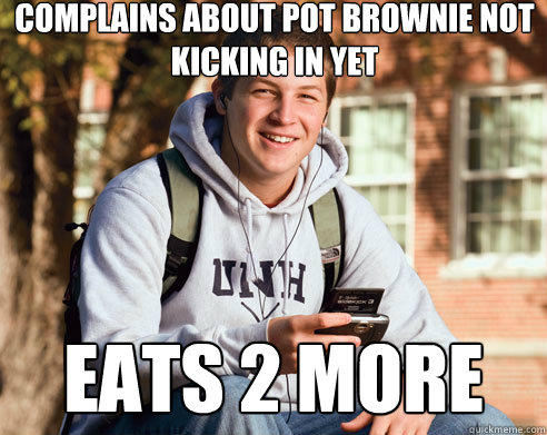 Complains about pot brownie not kicking in yet eats 2 more - Complains about pot brownie not kicking in yet eats 2 more  College Freshman