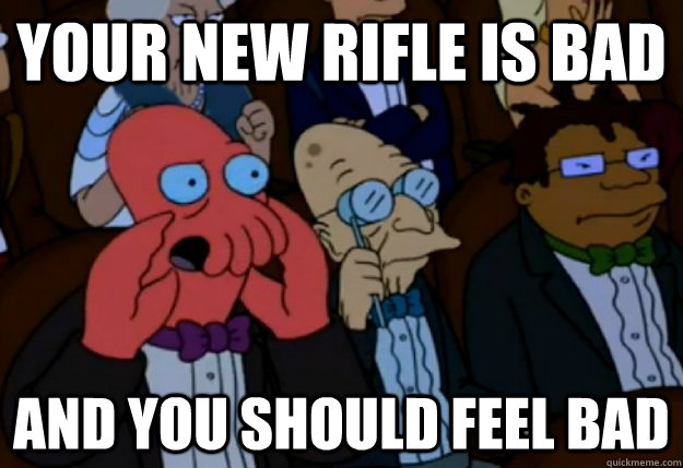 Your new rifle is bad and you should feel bad