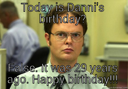 TODAY IS DANNI'S BIRTHDAY? FALSE. IT WAS 29 YEARS AGO. HAPPY BIRTHDAY!!! Schrute