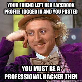 Your friend left her Facebook  profile logged in and you posted you must be a professional hacker then