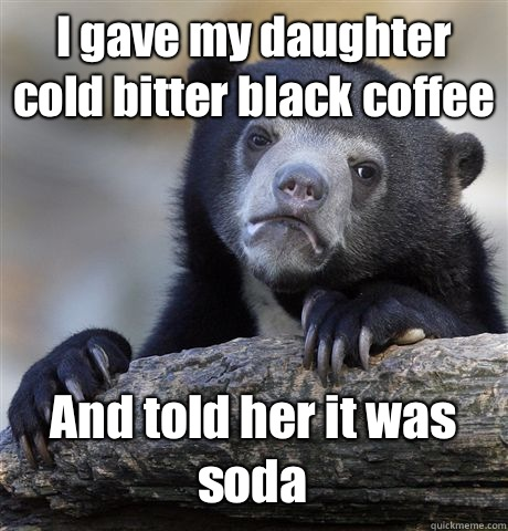 I gave my daughter cold bitter black coffee And told her it was soda - I gave my daughter cold bitter black coffee And told her it was soda  Confession Bear