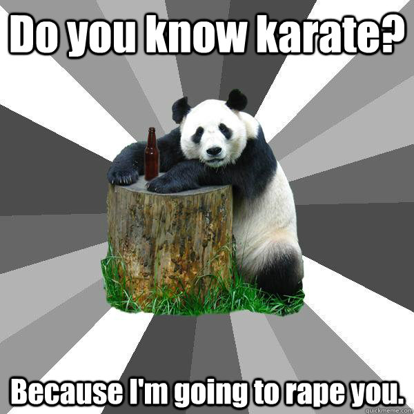 Do you know karate? Because I'm going to rape you. - Do you know karate? Because I'm going to rape you.  Pickup-Line Panda