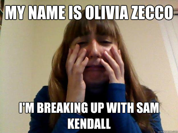 my name is Olivia Zecco I'm breaking up with sam kendall