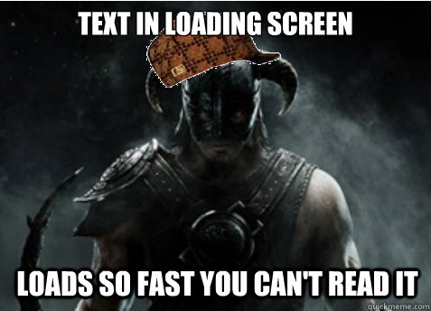 text in loading screen loads so fast you can't read it  Scumbag Skyrim