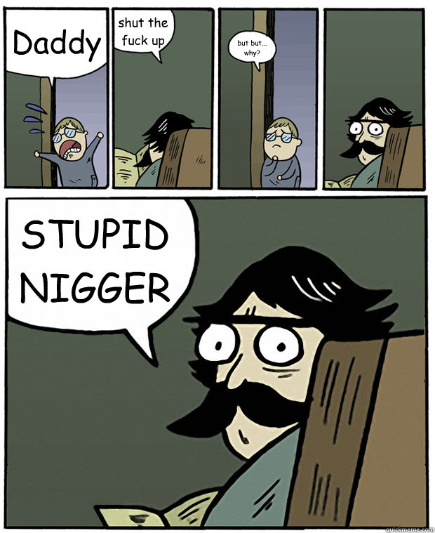 Daddy  shut the fuck up but but... why? STUPID NIGGER