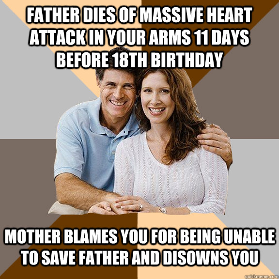 Father dies of massive heart attack in your arms 11 days before 18th birthday Mother blames you for being unable to save father and disowns you - Father dies of massive heart attack in your arms 11 days before 18th birthday Mother blames you for being unable to save father and disowns you  Scumbag Parents