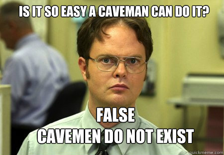 Is It So Easy A Caveman Can Do It False Cavemen Do Not Exist