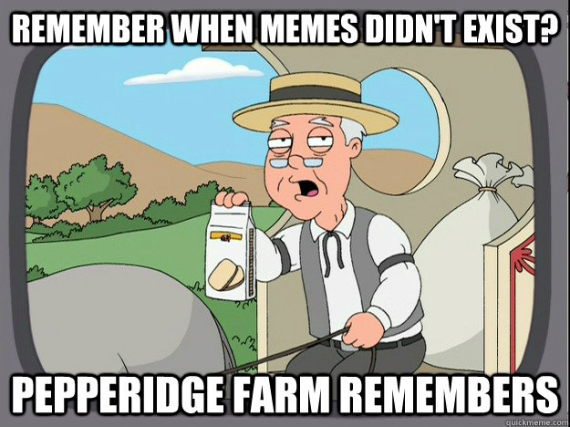Remember when memes didn't exist? Pepperidge farm remembers - Remember when memes didn't exist? Pepperidge farm remembers  Pepperidge Farm Remembers