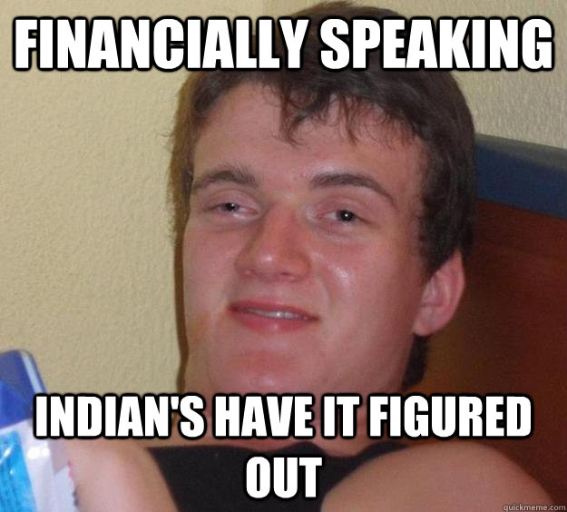 financially speaking Indian's have it figured out - financially speaking Indian's have it figured out  10 Guy