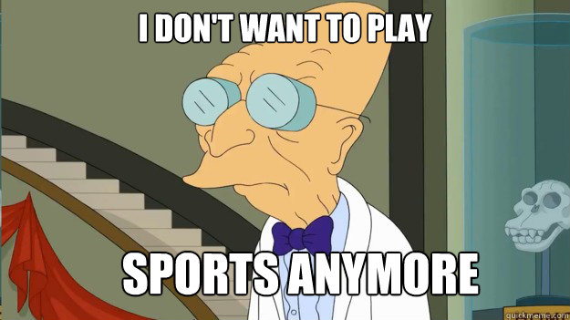 I DON'T WANT TO PLAY SPORTS ANYMORE