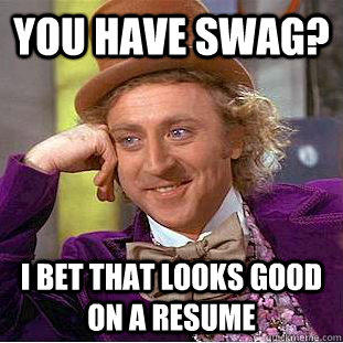 You have swag? I bet that looks good on a resume - You have swag? I bet that looks good on a resume  Condescending Wonka