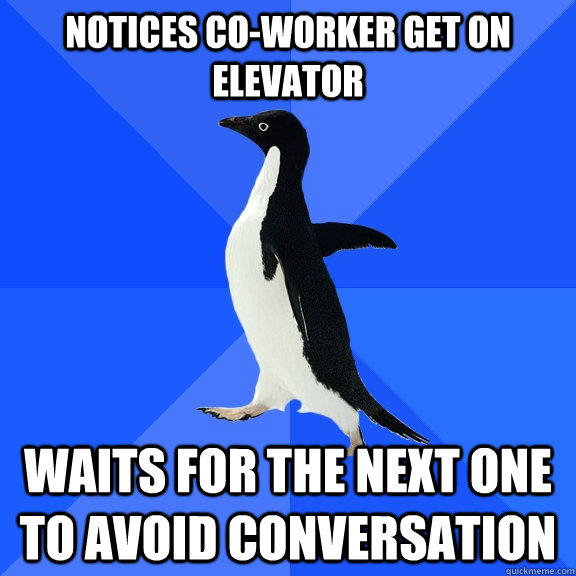 Notices co-worker get on elevator Waits for the next one to avoid conversation - Notices co-worker get on elevator Waits for the next one to avoid conversation  Socially Awkward Penguin