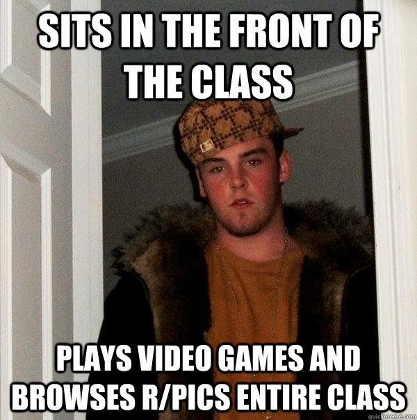 Sits in the front of the class Plays video games and browses r/pics entire class - Sits in the front of the class Plays video games and browses r/pics entire class  Scumbag Steve
