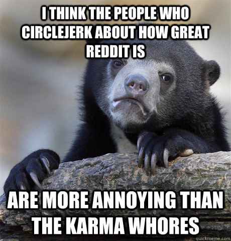 i think the people who circlejerk about how great reddit is are more annoying than the karma whores - i think the people who circlejerk about how great reddit is are more annoying than the karma whores  confessionbear