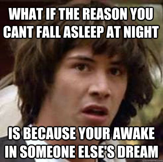 What if the reason you cant fall asleep at night  is because your awake in someone else's dream - What if the reason you cant fall asleep at night  is because your awake in someone else's dream  conspiracy keanu