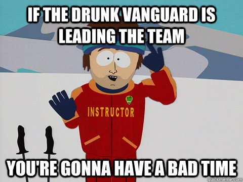 If the drunk Vanguard is leading the team you're gonna have a bad time - If the drunk Vanguard is leading the team you're gonna have a bad time  Youre gonna have a bad time
