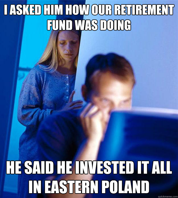 I asked him how our retirement fund was doing he said he invested it all in eastern poland - I asked him how our retirement fund was doing he said he invested it all in eastern poland  Redditors Wife