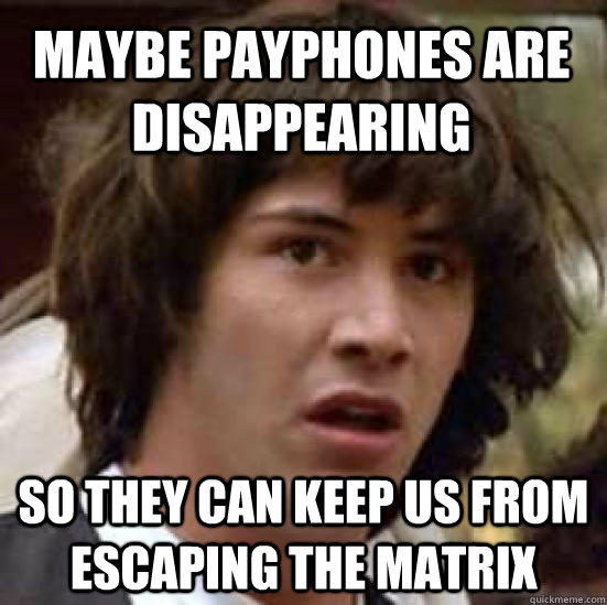 maybe payphones are disappearing so they can keep us from escaping the matrix - maybe payphones are disappearing so they can keep us from escaping the matrix  conspiracy keanu