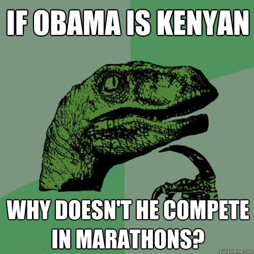 If Obama is Kenyan Why doesn't he compete in marathons? - If Obama is Kenyan Why doesn't he compete in marathons?  Philosoraptor