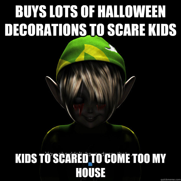 buys lots of halloween decorations to scare kids kids to scared to come too my house - buys lots of halloween decorations to scare kids kids to scared to come too my house  Damn Internet You Scary!