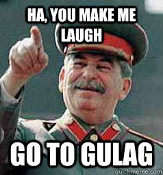 Ha, you make me laugh Go to gulag - Ha, you make me laugh Go to gulag  Stalin laugh