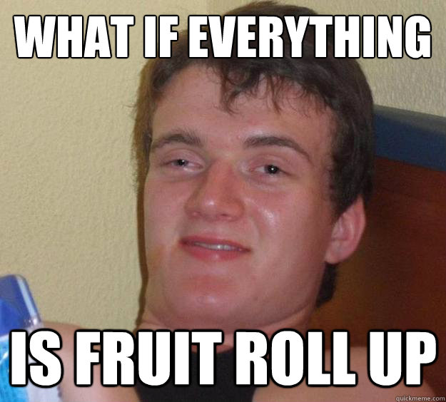 What if everything  is fruit roll up - What if everything  is fruit roll up  10 Guy