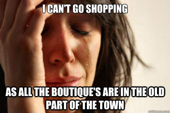 I can't go shopping as all the boutique's are in the old part of the town - I can't go shopping as all the boutique's are in the old part of the town  First World Problems