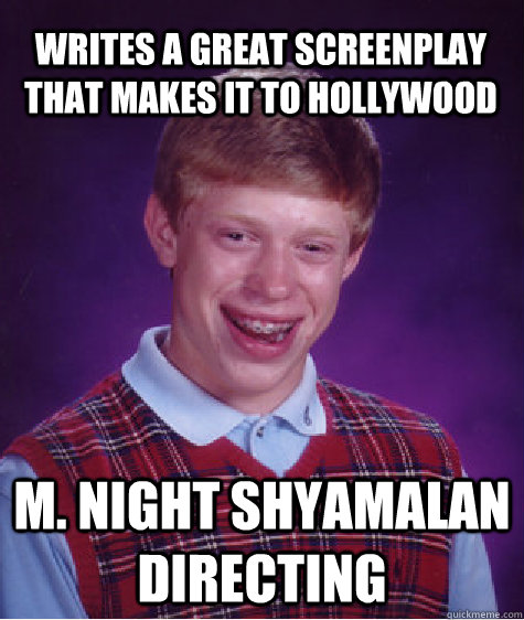 writes a great screenplay that makes it to hollywood m. night shyamalan directing  Bad Luck Brian