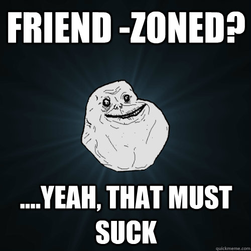 Friend -Zoned? ....Yeah, that must suck - Friend -Zoned? ....Yeah, that must suck  Forever Alone